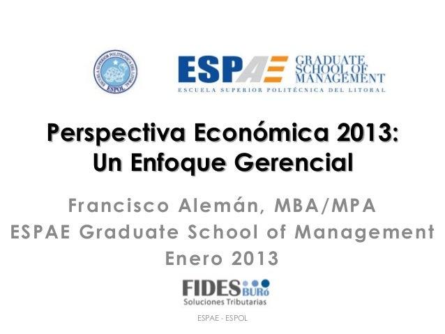 Perspectiva Económica 2013:       Un Enfoque Gerencial     Francisco Alemán, MBA/MPAESPAE Graduate School of Management   ...