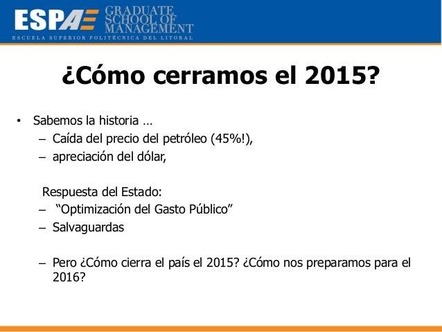 ¿Cómo cerramos el 2015? • Sabemos la historia … – Caída del precio del petróleo (45%!), – apreciación del dólar, Respuesta...