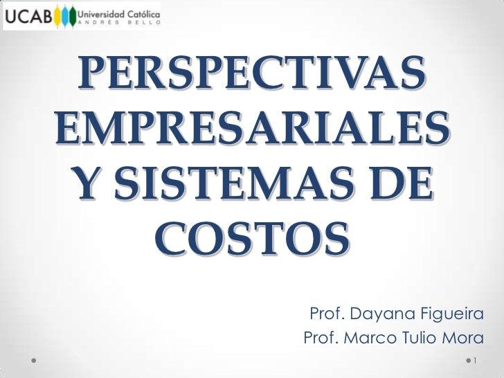 PERSPECTIVASEMPRESARIALES Y SISTEMAS DE     COSTOS         Prof. Dayana Figueira        Prof. Marco Tulio Mora            ...