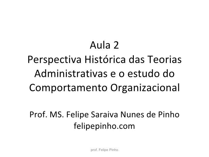 Aula 2 Perspectiva Histórica das Teorias Administrativas e o estudo do Comportamento Organizacional Prof. MS. Felipe Sarai...