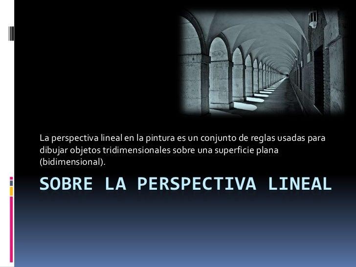 La perspectiva lineal en la pintura es un conjunto de reglas usadas paradibujar objetos tridimensionales sobre una superfi...