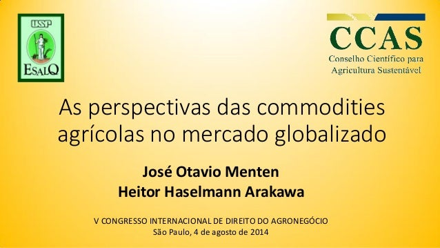 As perspectivas das commodities agrícolas no mercado globalizado José Otavio Menten Heitor Haselmann Arakawa V CONGRESSO I...