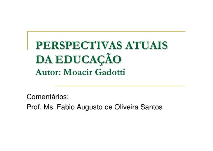 PERSPECTIVAS ATUAIS  DA EDUCAÇÃO  Autor: Moacir GadottiComentários:Prof. Ms. Fabio Augusto de Oliveira Santos