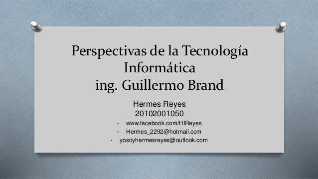 Perspectivas de la Tecnología Informática ing. Guillermo Brand Hermes Reyes 20102001050 • www.facebook.com/HIReyes • Herme...