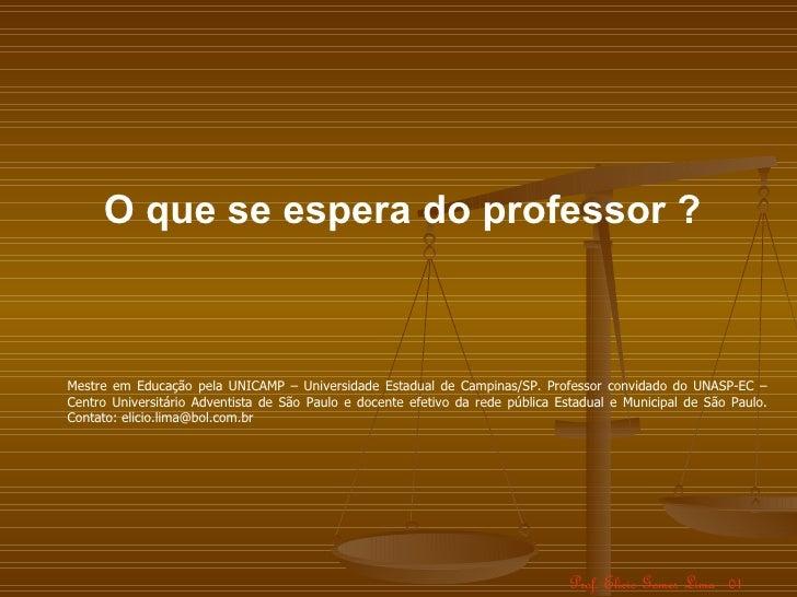 O que se espera do professor ?Mestre em Educação pela UNICAMP – Universidade Estadual de Campinas/SP. Professor convidado ...