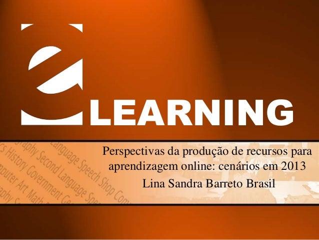 LEARNING Perspectivas da produção de recursos para aprendizagem online: cenários em 2013 Lina Sandra Barreto Brasil