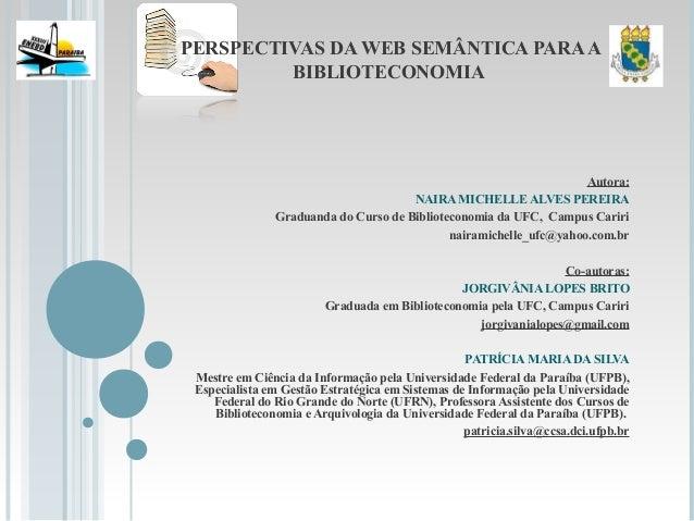 PERSPECTIVAS DA WEB SEMÂNTICA PARAA BIBLIOTECONOMIA Autora: NAIRA MICHELLE ALVES PEREIRA Graduanda do Curso de Bibliotecon...