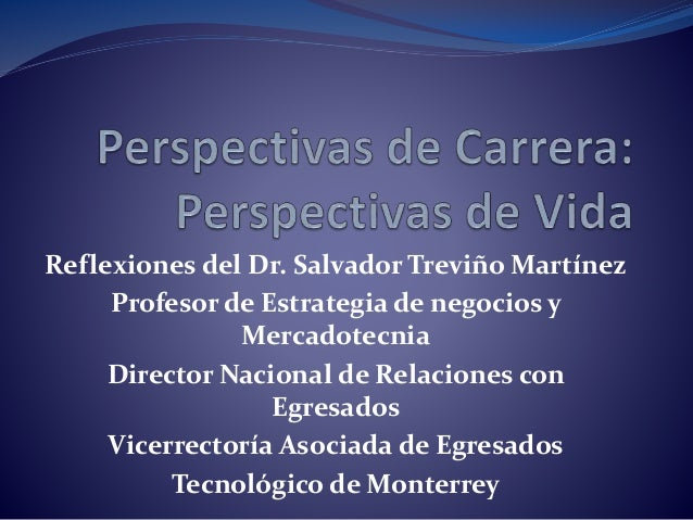 Reflexiones del Dr. Salvador Treviño Martínez Profesor de Estrategia de negocios y Mercadotecnia Director Nacional de Rela...