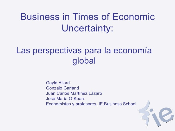 Business in Times of Economic Uncertainty: Las perspectivas para la economía global Gayle Allard Gonzalo Garland Juan Carl...
