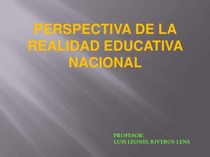 PERSPECTIVA DE LAREALIDAD EDUCATIVA     NACIONAL         PROFESOR:         LUIS LEONEL RIVEROS LENS
