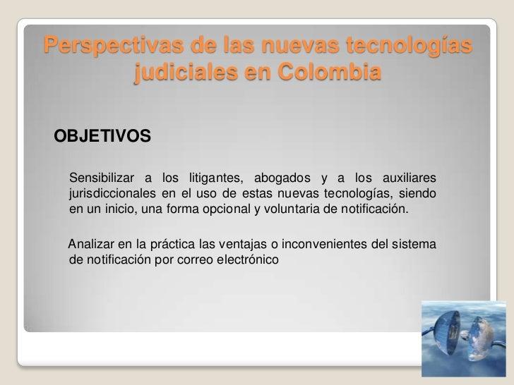 Perspectivas de las nuevas tecnologías judiciales en Colombia<br />OBJETIVOS<br />    Sensibilizar a los litigantes, aboga...
