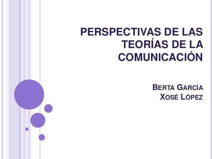 PERSPECTIVAS DE LAS TEORÍAS DE LA COMUNICACIÓNBerta García Xosé López <br />