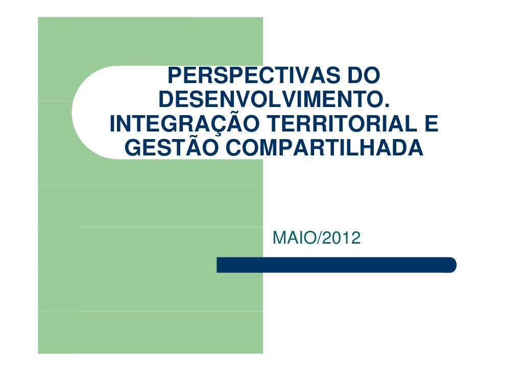 PERSPECTIVAS DO    DESENVOLVIMENTO.    DESENVOLVIMENTOINTEGRAÇÃO TERRITORIAL E  GESTÃO COMPARTILHADA           MAIO/2012