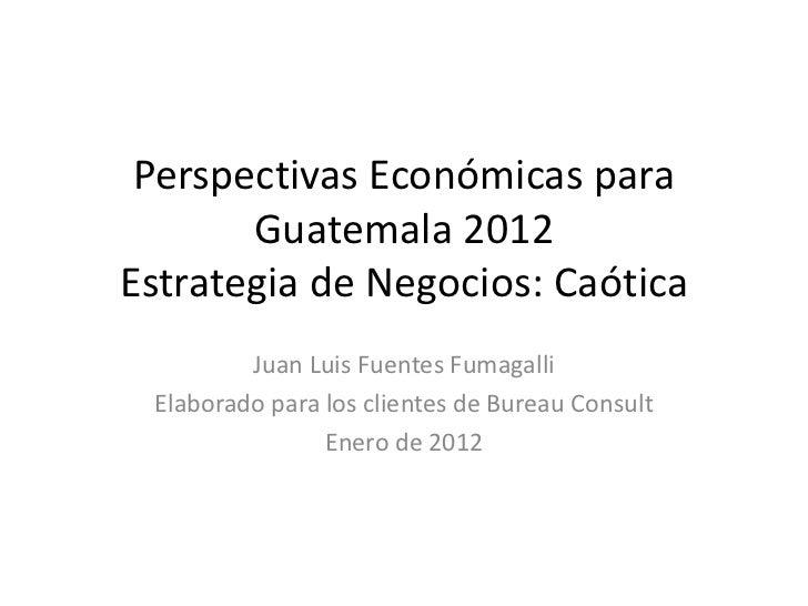 Perspectivas Económicas para       Guatemala 2012Estrategia de Negocios: Caótica         Juan Luis Fuentes Fumagalli Elabo...