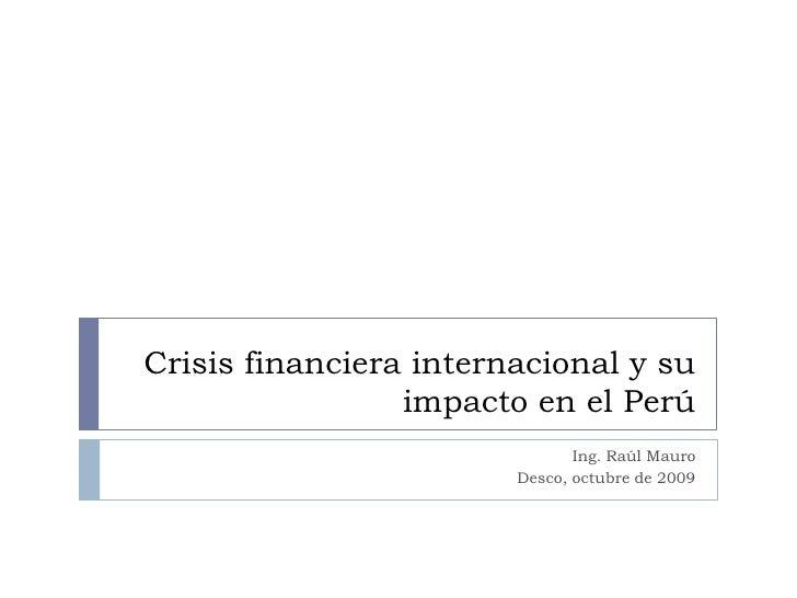 Crisis financiera internacional y su impacto en el Perú<br />Ing. Raúl Mauro<br />Desco, octubre de 2009<br />
