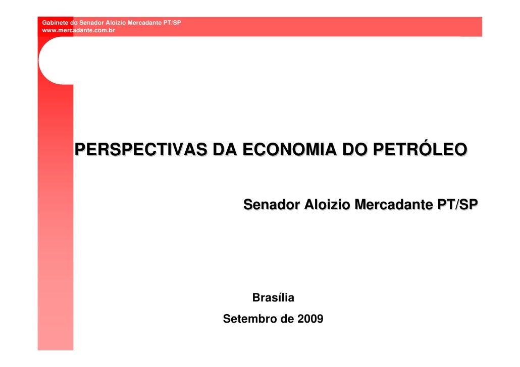 Gabinete do Senador Aloizio Mercadante PT/SP www.mercadante.com.br               PERSPECTIVAS DA ECONOMIA DO PETRÓLEO     ...
