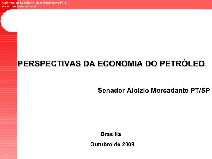 PERSPECTIVAS DA ECONOMIA DO PETRÓLEO Senador Aloizio Mercadante PT/SP Brasília  Outubro de 2009