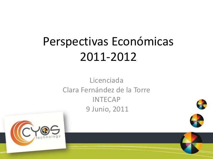 Perspectivas Económicas 2011-2012<br />Licenciada<br />Clara Fernández de la Torre<br />INTECAP<br /> 9 Junio, 2011<br />