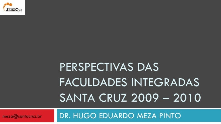 PERSPECTIVAS DAS FACULDADES INTEGRADAS SANTA CRUZ 2009 – 2010 DR. HUGO EDUARDO MEZA PINTO [email_address]