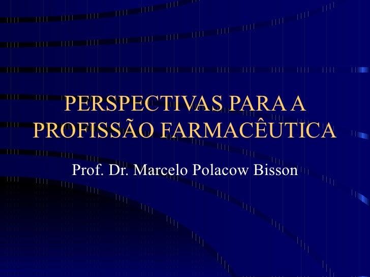 PERSPECTIVAS PARA A PROFISSÃO FARMACÊUTICA Prof. Dr. Marcelo Polacow Bisson