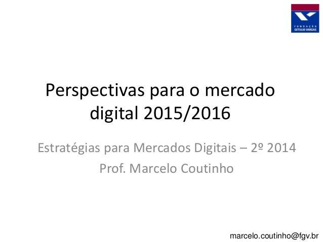 Perspectivas para o mercado digital 2015/2016 Estratégias para Mercados Digitais – 2º 2014 Prof. Marcelo Coutinho marcelo....