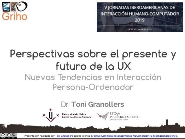 Perspectivas sobre el presente y futuro de la UX Nuevas Tendencias en Interacción Persona-Ordenador Dr. Toni Granollers Pr...