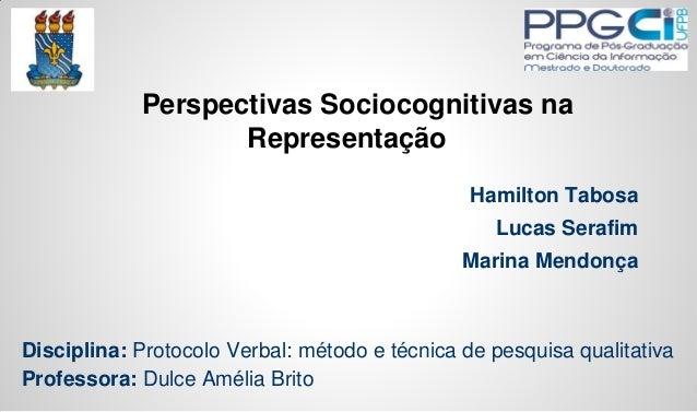 Perspectivas Sociocognitivas na Representação Hamilton Tabosa  Lucas Serafim Marina Mendonça  Disciplina: Protocolo Verbal...