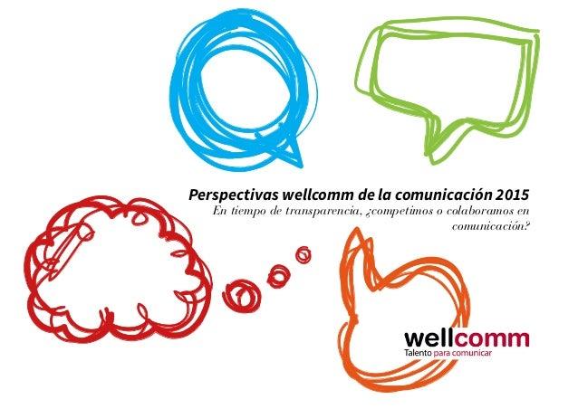 Perspectivas wellcomm de la comunicación 2015 En tiempo de transparencia, ¿competimos o colaboramos en comunicación?