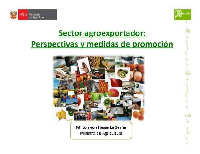 Milton von Hesse La Serna Ministro de Agricultura Sector agroexportador: Perspectivas y medidas de promoción