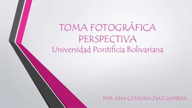 TOMA FOTOGRÁFICA PERSPECTIVA Universidad Pontificia Bolivariana POR: ANA CATALINA DÍAZ GAMBOA