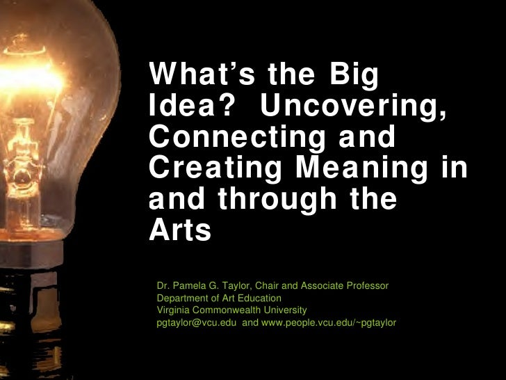 What's the Big Idea?  Uncovering, Connecting and Creating Meaning in and through the Arts Dr. Pamela G. Taylor, Chair and ...
