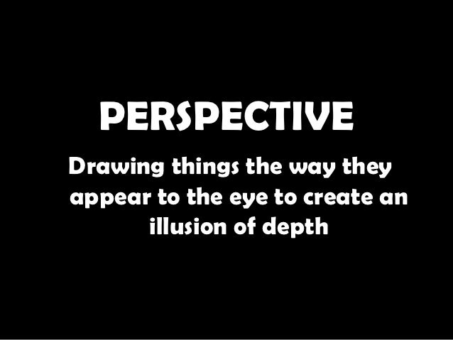 PERSPECTIVEDrawing things the way theyappear to the eye to create an      illusion of depth