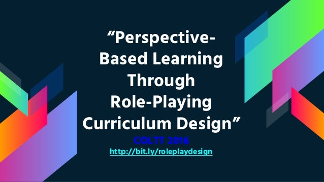 """Perspective- Based Learning Through Role-Playing Curriculum Design"" COLTT 2016 http://bit.ly/roleplaydesign"