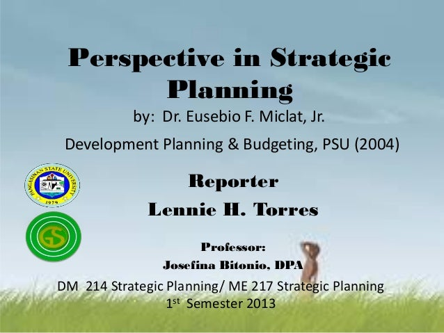 Perspective in Strategic Planning by: Dr. Eusebio F. Miclat, Jr. Development Planning & Budgeting, PSU (2004) Reporter Len...