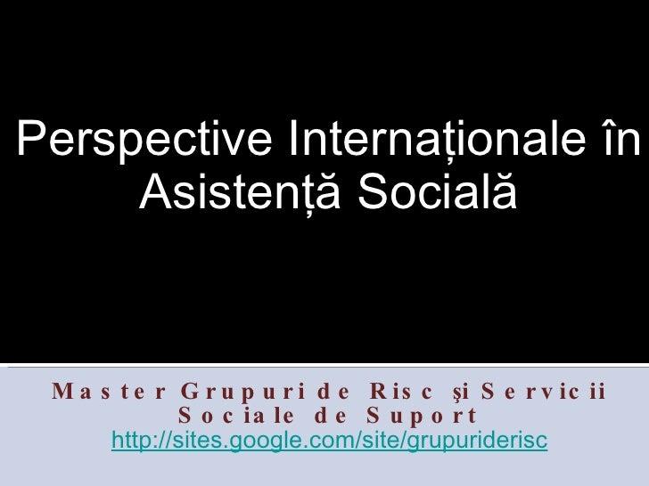 <ul><li>Perspective Internaţionale în Asistenţă Socială </li></ul><ul><li>Master Grupuri de Risc şi Servicii Sociale de Su...