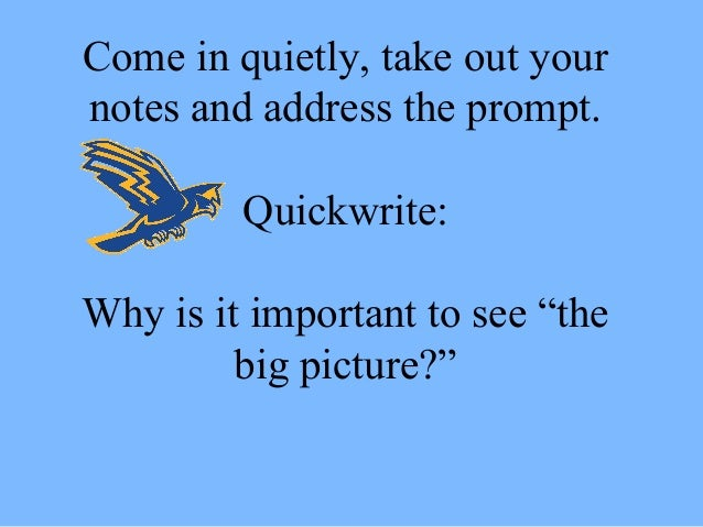 "Come in quietly, take out your notes and address the prompt. Quickwrite: Why is it important to see ""the big picture?"""