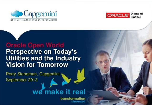 Oracle Open World Perspective on Today's Utilities and the Industry Vision for Tomorrow Perry Stoneman, Capgemini Septembe...