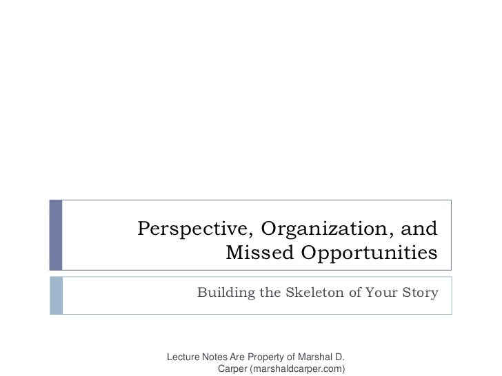 Perspective, Organization, and Missed Opportunities<br />Building the Skeleton of Your Story<br />Lecture Notes Are Proper...