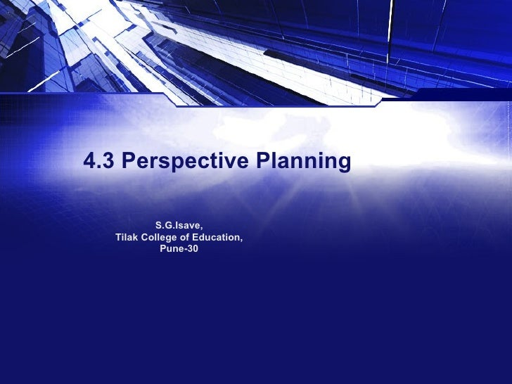 4.3 Perspective Planning S.G.Isave, Tilak College of Education, Pune-30