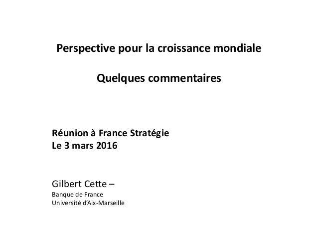 Perspective pour la croissance mondiale Quelques commentaires Réunion à France Stratégie Le 3 mars 2016 Gilbert Cette – Ba...