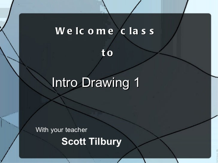 With your teacher Welcome class  to Intro Drawing 1 Scott Tilbury