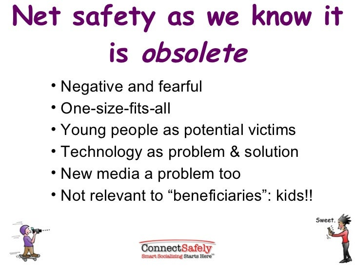 Net safety as we know it is  obsolete <ul><li>Negative and fearful </li></ul><ul><li>One-size-fits-all </li></ul><ul><li>Y...