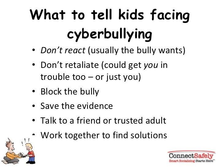 What to tell kids facing cyberbullying <ul><li>Don't react  (usually the bully wants) </li></ul><ul><li>Don't retaliate (c...