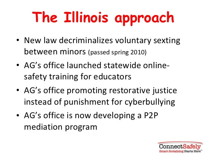The Illinois approach <ul><li>New law decriminalizes voluntary sexting between minors  (passed spring 2010) </li></ul><ul>...