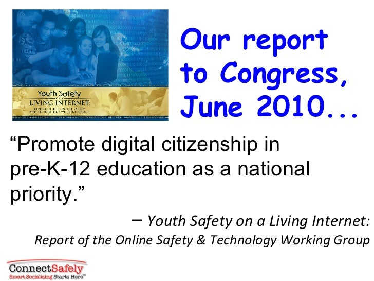 """"""" Promote digital citizenship in  pre-K-12 education as a national priority."""" –  Youth Safety on a Living Internet: Report..."""