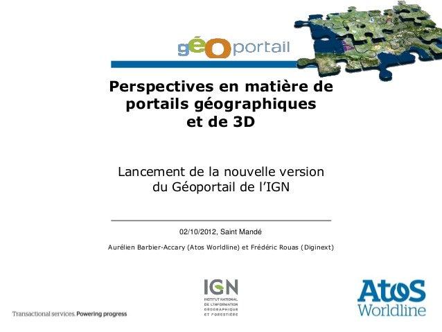 Perspectives en matière de  portails géographiques          et de 3D  Lancement de la nouvelle version       du Géoportail...