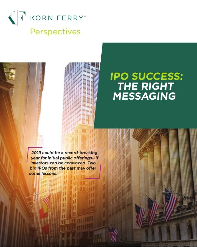 1 IPO SUCCESS: THE RIGHT MESSAGING Perspectives 2019 could be a record-breaking year for initial public offerings—if inves...