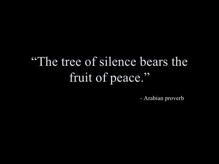 The tree of silence bears the fruit of peace. Arabian Proverb