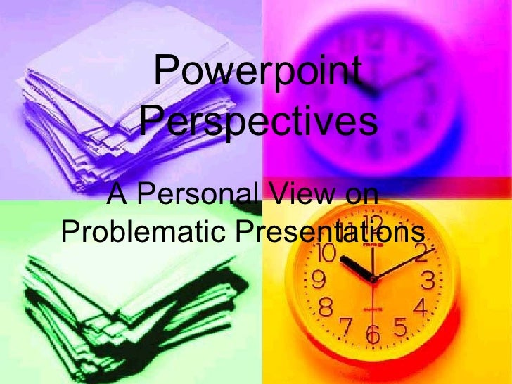 Powerpoint Perspectives A Personal View on Problematic Presentations