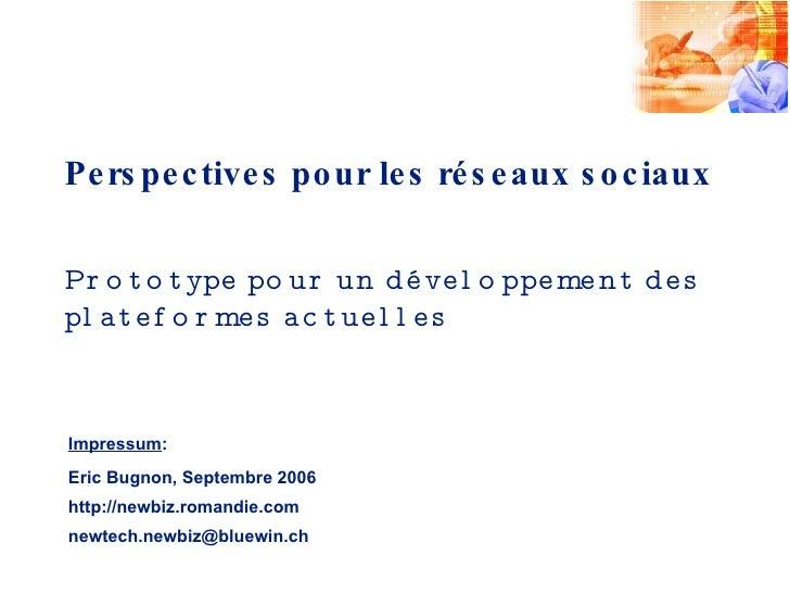 Perspectives pour les réseaux sociaux Impressum : Eric Bugnon, Septembre 2006 http://newbiz.romandie.com [email_address] P...
